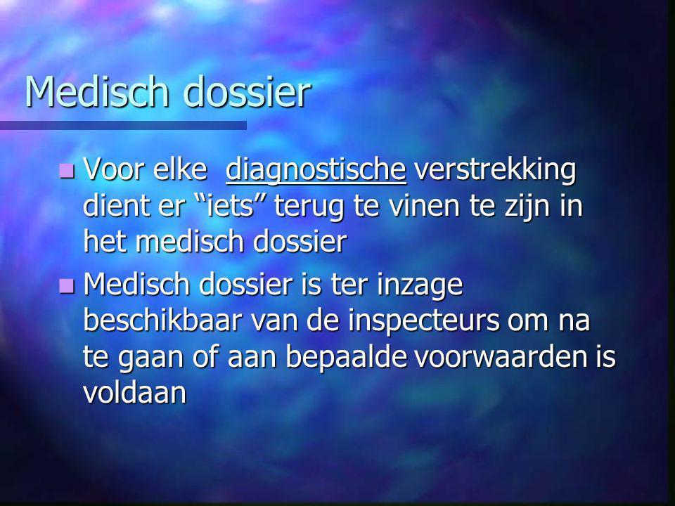 Medisch dossier  Voor elke diagnostische verstrekking dient er iets terug te vinen te zijn in het medisch dossier  Medisch dossier is ter inzage beschikbaar van de inspecteurs om na te gaan of aan bepaalde voorwaarden is voldaan