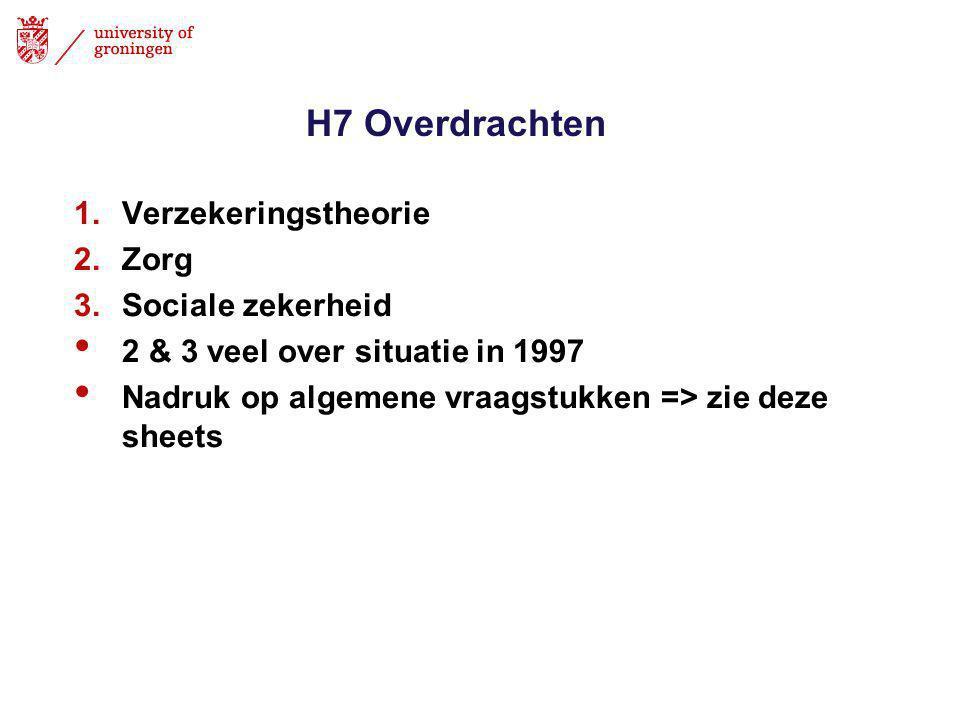 H7 Overdrachten 1.Verzekeringstheorie 2.Zorg 3.Sociale zekerheid • 2 & 3 veel over situatie in 1997 • Nadruk op algemene vraagstukken => zie deze sheets