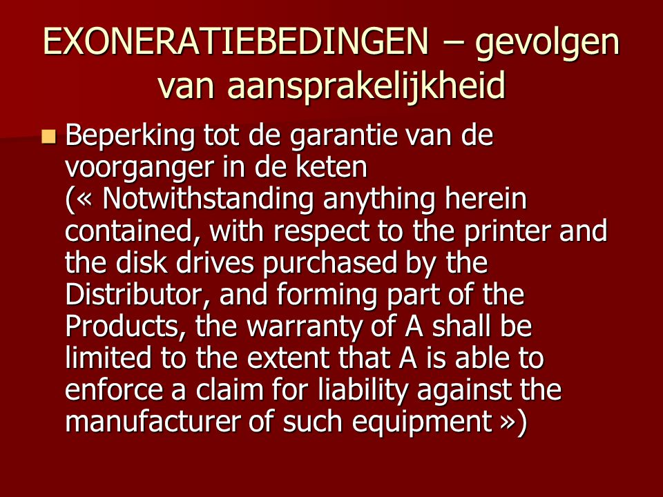 EXONERATIEBEDINGEN – gevolgen van aansprakelijkheid  Beperking tot de garantie van de voorganger in de keten (« Notwithstanding anything herein contained, with respect to the printer and the disk drives purchased by the Distributor, and forming part of the Products, the warranty of A shall be limited to the extent that A is able to enforce a claim for liability against the manufacturer of such equipment »)