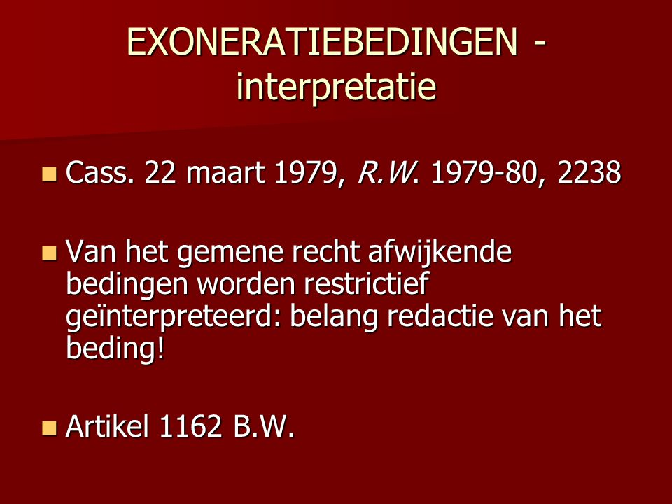EXONERATIEBEDINGEN - interpretatie  Cass. 22 maart 1979, R.W. 1979-80, 2238  Van het gemene recht afwijkende bedingen worden restrictief geïnterpret