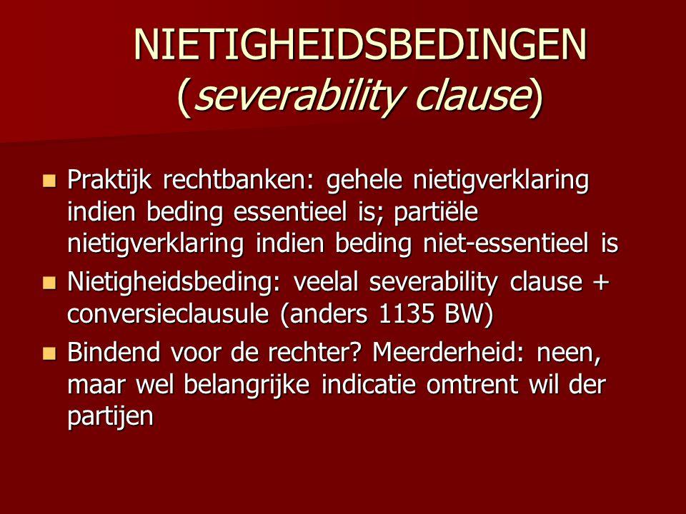 NIETIGHEIDSBEDINGEN (severability clause)  Praktijk rechtbanken: gehele nietigverklaring indien beding essentieel is; partiële nietigverklaring indie