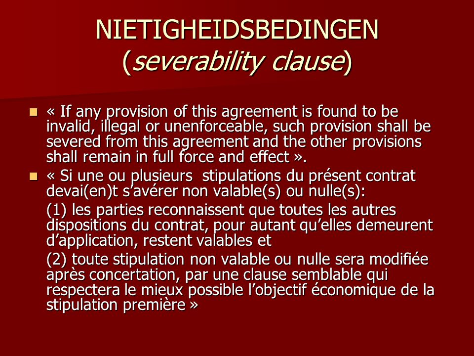 NIETIGHEIDSBEDINGEN (severability clause)  « If any provision of this agreement is found to be invalid, illegal or unenforceable, such provision shall be severed from this agreement and the other provisions shall remain in full force and effect ».