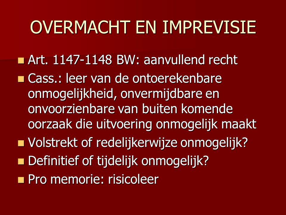 OVERMACHT EN IMPREVISIE  Art. 1147-1148 BW: aanvullend recht  Cass.: leer van de ontoerekenbare onmogelijkheid, onvermijdbare en onvoorzienbare van