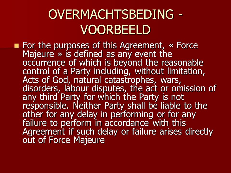 OVERMACHTSBEDING - VOORBEELD  For the purposes of this Agreement, « Force Majeure » is defined as any event the occurrence of which is beyond the reasonable control of a Party including, without limitation, Acts of God, natural catastrophes, wars, disorders, labour disputes, the act or omission of any third Party for which the Party is not responsible.