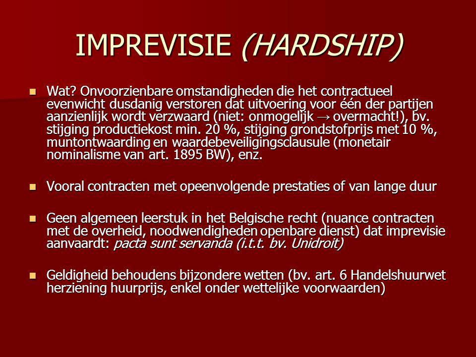 IMPREVISIE (HARDSHIP)  Wat? Onvoorzienbare omstandigheden die het contractueel evenwicht dusdanig verstoren dat uitvoering voor één der partijen aanz