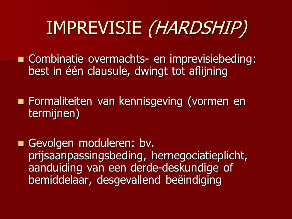 IMPREVISIE (HARDSHIP)  Combinatie overmachts- en imprevisiebeding: best in één clausule, dwingt tot aflijning  Formaliteiten van kennisgeving (vorme