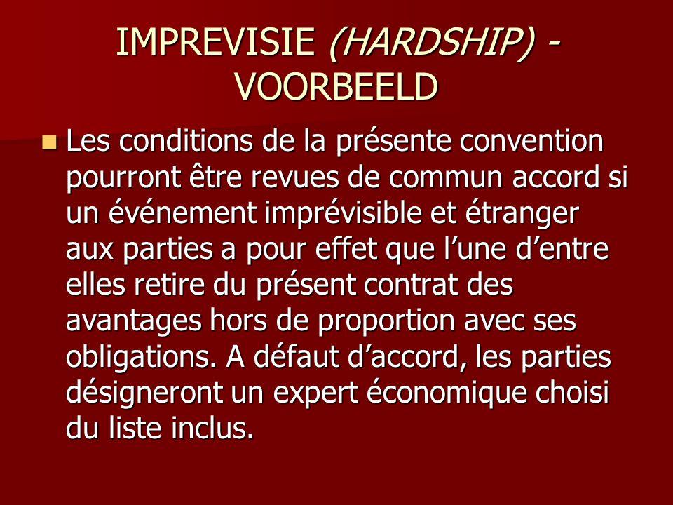 IMPREVISIE (HARDSHIP) - VOORBEELD  Les conditions de la présente convention pourront être revues de commun accord si un événement imprévisible et étr