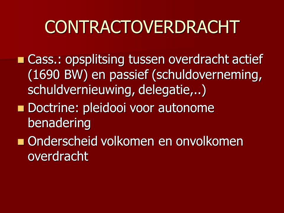 CONTRACTOVERDRACHT  Cass.: opsplitsing tussen overdracht actief (1690 BW) en passief (schuldoverneming, schuldvernieuwing, delegatie,..)  Doctrine: