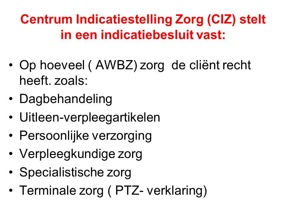 Centrum Indicatiestelling Zorg (CIZ) stelt in een indicatiebesluit vast: •Op hoeveel ( AWBZ) zorg de cliënt recht heeft. zoals: •Dagbehandeling •Uitle