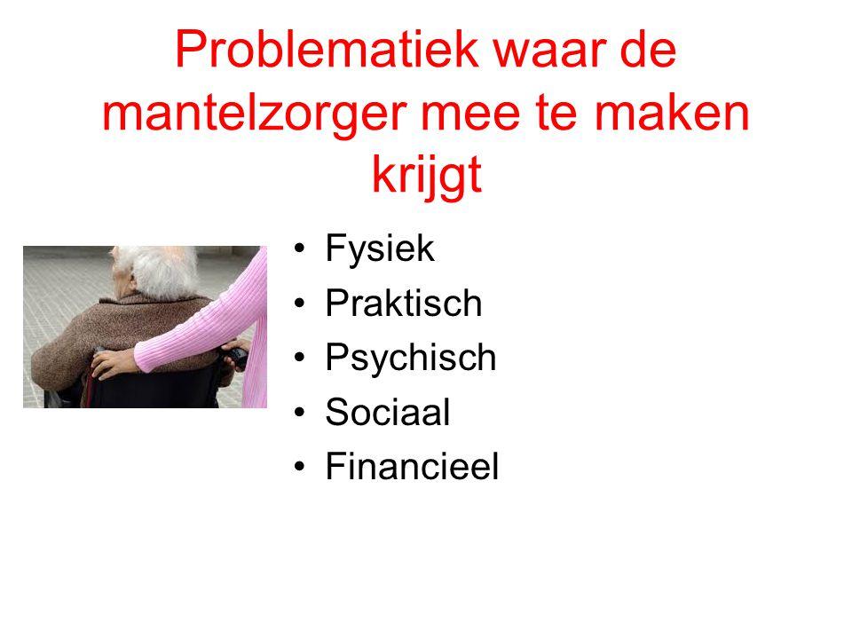 Problematiek waar de mantelzorger mee te maken krijgt •Fysiek •Praktisch •Psychisch •Sociaal •Financieel