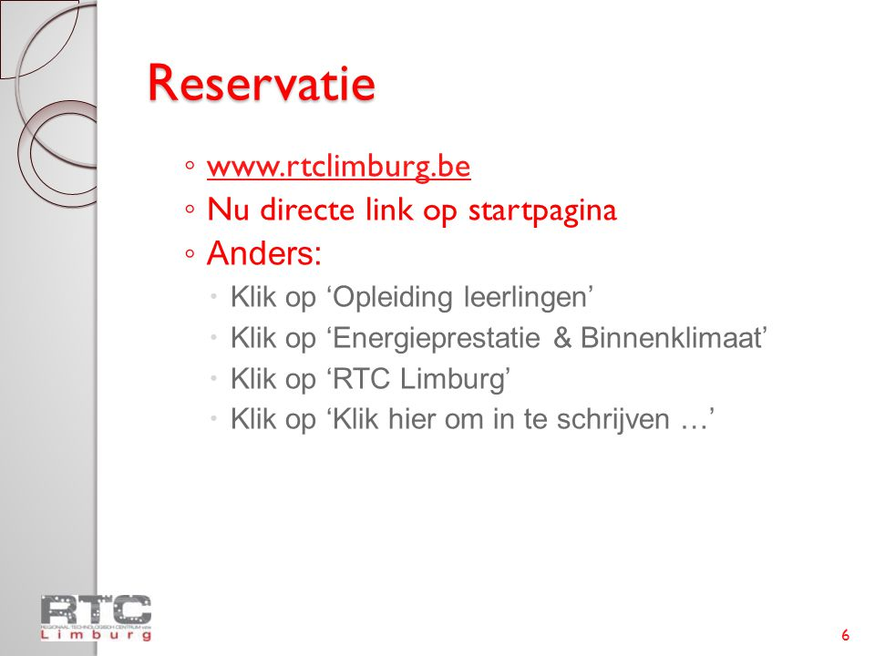 Reservatie ◦ www.rtclimburg.be www.rtclimburg.be ◦ Nu directe link op startpagina ◦ Anders:  Klik op 'Opleiding leerlingen'  Klik op 'Energieprestatie & Binnenklimaat'  Klik op 'RTC Limburg'  Klik op 'Klik hier om in te schrijven …' 6