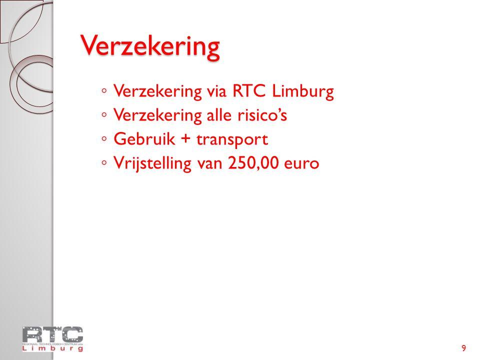 Verzekering ◦ Verzekering via RTC Limburg ◦ Verzekering alle risico's ◦ Gebruik + transport ◦ Vrijstelling van 250,00 euro 9