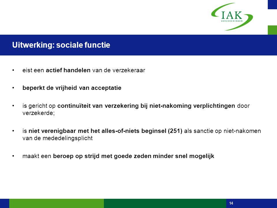 14 Uitwerking: sociale functie •eist een actief handelen van de verzekeraar •beperkt de vrijheid van acceptatie •is gericht op continuïteit van verzek