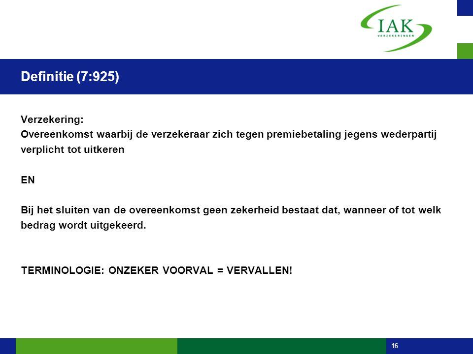 16 Definitie (7:925) Verzekering: Overeenkomst waarbij de verzekeraar zich tegen premiebetaling jegens wederpartij verplicht tot uitkeren EN Bij het s