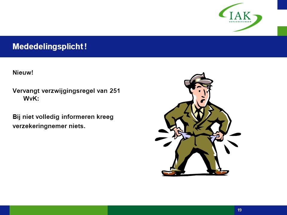 19 Mededelingsplicht ! Nieuw! Vervangt verzwijgingsregel van 251 WvK: Bij niet volledig informeren kreeg verzekeringnemer niets.