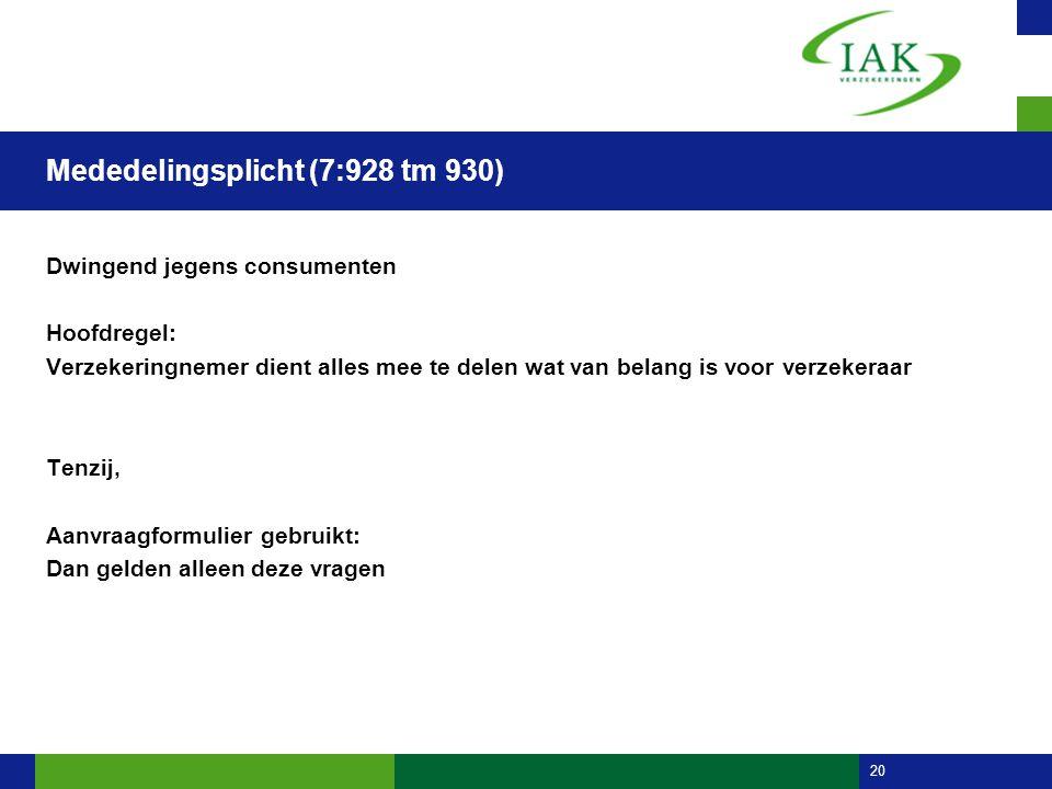 20 Mededelingsplicht (7:928 tm 930) Dwingend jegens consumenten Hoofdregel: Verzekeringnemer dient alles mee te delen wat van belang is voor verzekera