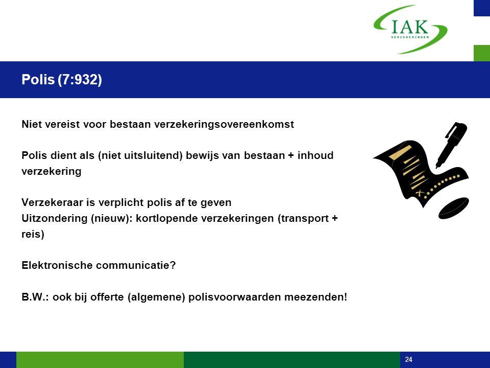 24 Polis (7:932) Niet vereist voor bestaan verzekeringsovereenkomst Polis dient als (niet uitsluitend) bewijs van bestaan + inhoud verzekering Verzeke
