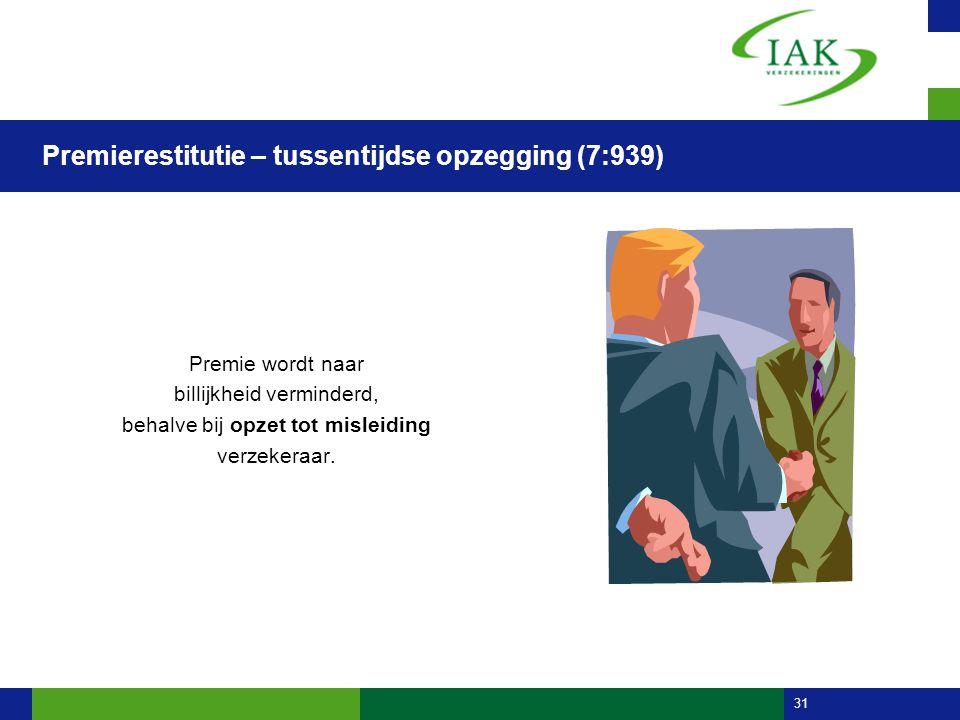 31 Premierestitutie – tussentijdse opzegging (7:939) Premie wordt naar billijkheid verminderd, behalve bij opzet tot misleiding verzekeraar.