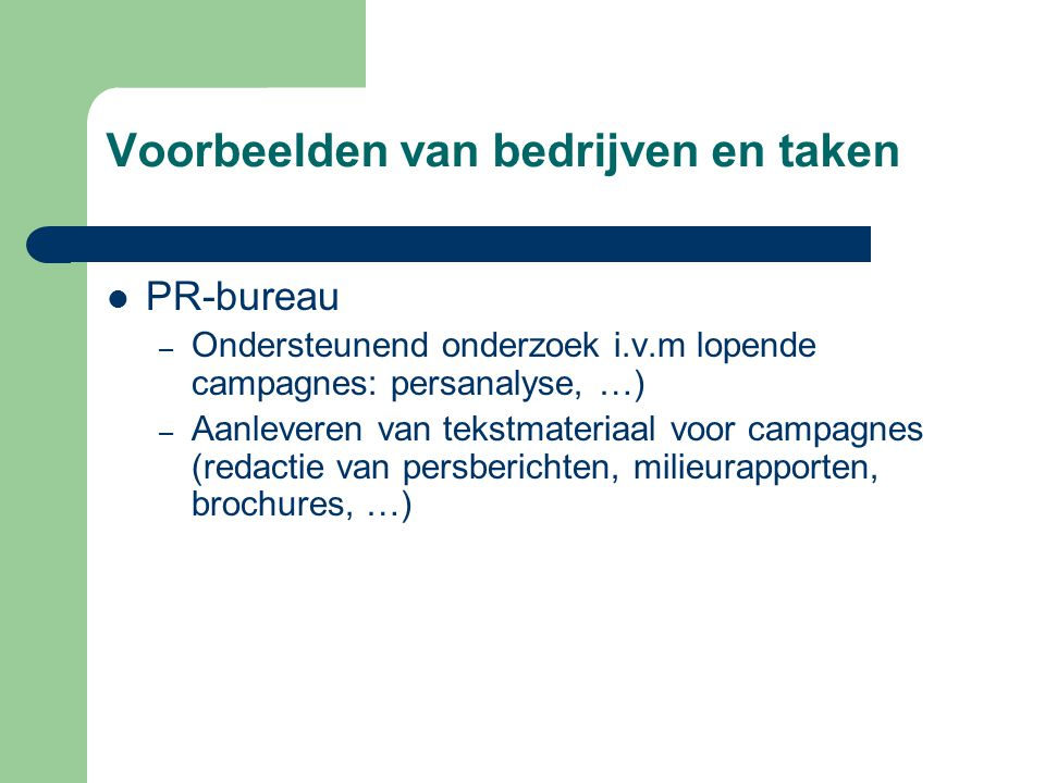 Voorbeelden van bedrijven en taken  PR-bureau – Ondersteunend onderzoek i.v.m lopende campagnes: persanalyse, …) – Aanleveren van tekstmateriaal voor campagnes (redactie van persberichten, milieurapporten, brochures, …)