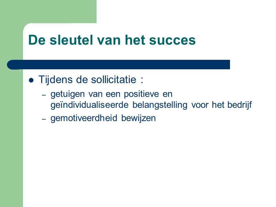 De sleutel van het succes  Tijdens de sollicitatie : – getuigen van een positieve en geïndividualiseerde belangstelling voor het bedrijf – gemotiveerdheid bewijzen