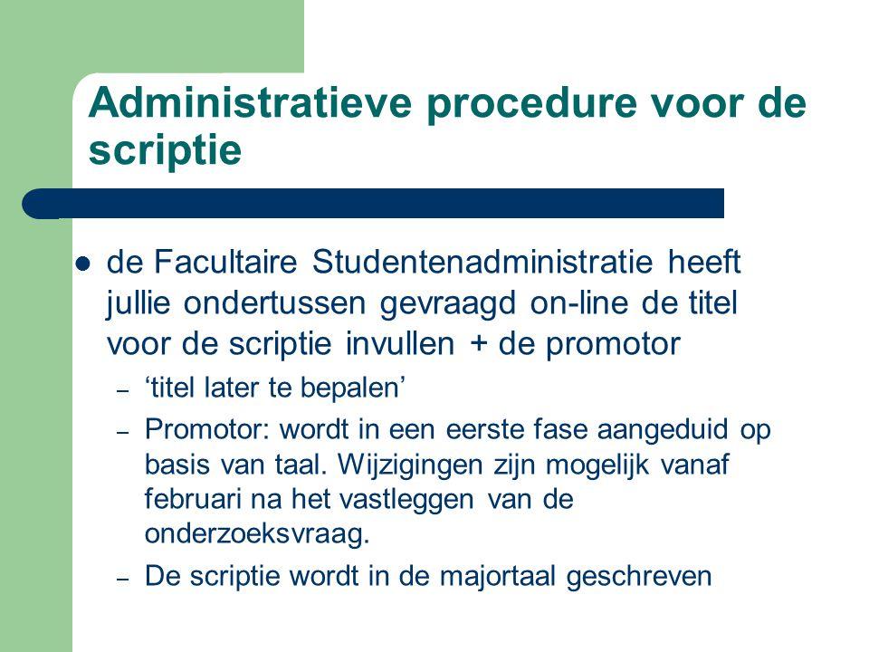 Administratieve procedure voor de scriptie  de Facultaire Studentenadministratie heeft jullie ondertussen gevraagd on-line de titel voor de scriptie invullen + de promotor – 'titel later te bepalen' – Promotor: wordt in een eerste fase aangeduid op basis van taal.