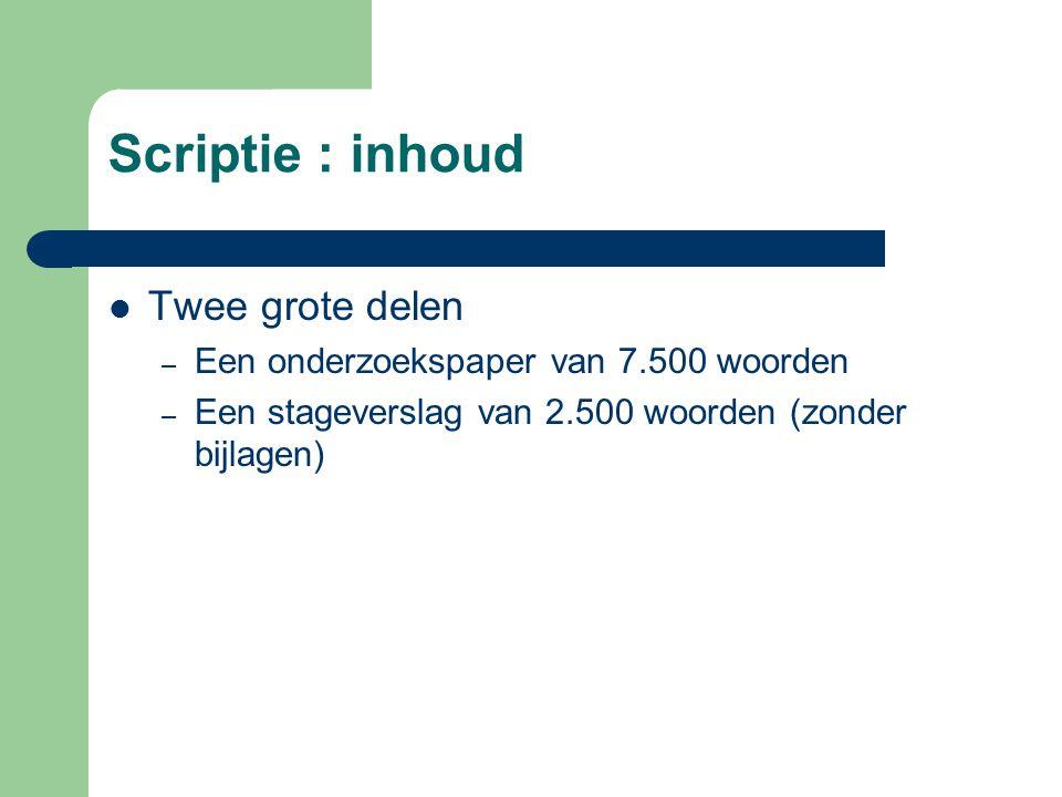Scriptie : inhoud  Twee grote delen – Een onderzoekspaper van 7.500 woorden – Een stageverslag van 2.500 woorden (zonder bijlagen)