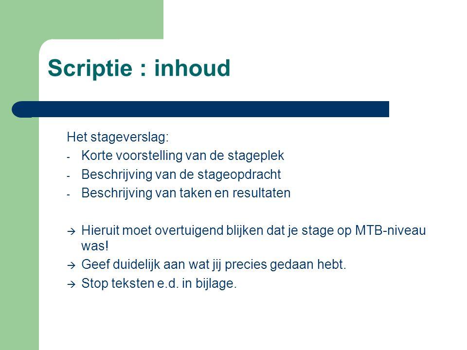 Scriptie : inhoud Het stageverslag: - Korte voorstelling van de stageplek - Beschrijving van de stageopdracht - Beschrijving van taken en resultaten  Hieruit moet overtuigend blijken dat je stage op MTB-niveau was.