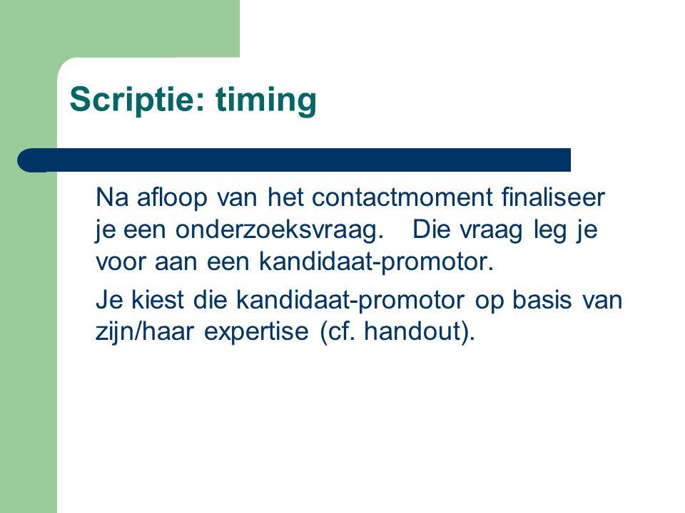 Scriptie: timing Na afloop van het contactmoment finaliseer je een onderzoeksvraag.Die vraag leg je voor aan een kandidaat-promotor.