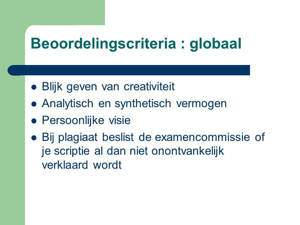 Beoordelingscriteria : globaal  Blijk geven van creativiteit  Analytisch en synthetisch vermogen  Persoonlijke visie  Bij plagiaat beslist de examencommissie of je scriptie al dan niet onontvankelijk verklaard wordt