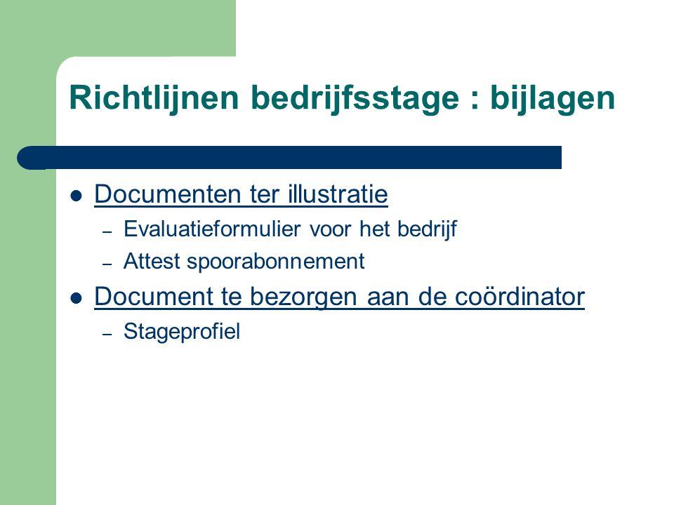 Richtlijnen bedrijfsstage : bijlagen  Documenten ter illustratie – Evaluatieformulier voor het bedrijf – Attest spoorabonnement  Document te bezorgen aan de coördinator – Stageprofiel