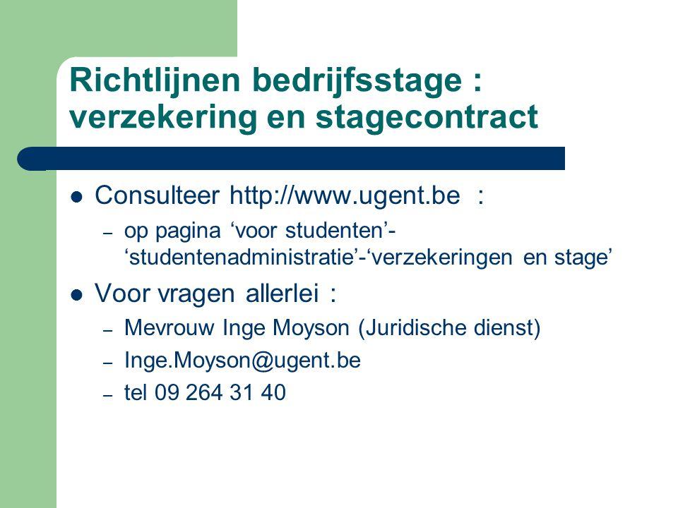 Richtlijnen bedrijfsstage : verzekering en stagecontract  Consulteer http://www.ugent.be : – op pagina 'voor studenten'- 'studentenadministratie'-'verzekeringen en stage'  Voor vragen allerlei : – Mevrouw Inge Moyson (Juridische dienst) – Inge.Moyson@ugent.be – tel 09 264 31 40