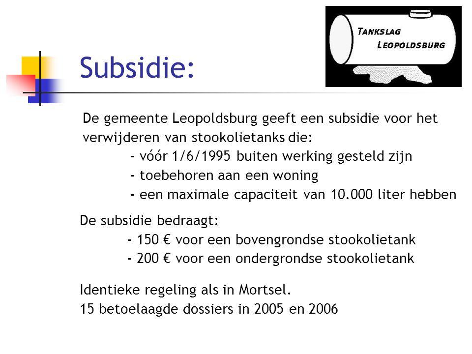 Subsidie: De gemeente Leopoldsburg geeft een subsidie voor het verwijderen van stookolietanks die: - vóór 1/6/1995 buiten werking gesteld zijn - toebehoren aan een woning - een maximale capaciteit van 10.000 liter hebben De subsidie bedraagt: - 150 € voor een bovengrondse stookolietank - 200 € voor een ondergrondse stookolietank Identieke regeling als in Mortsel.