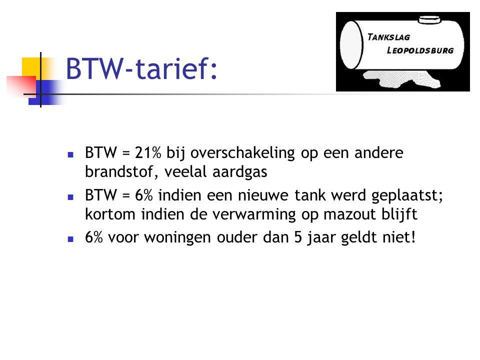 BTW-tarief:  BTW = 21% bij overschakeling op een andere brandstof, veelal aardgas  BTW = 6% indien een nieuwe tank werd geplaatst; kortom indien de verwarming op mazout blijft  6% voor woningen ouder dan 5 jaar geldt niet!