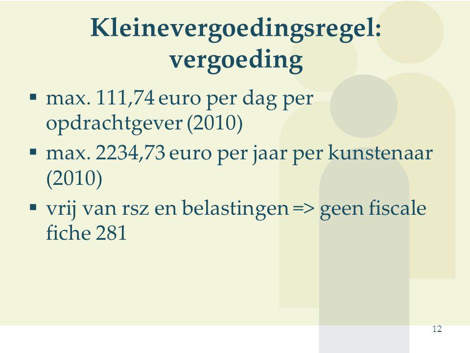 12 Kleinevergoedingsregel: vergoeding  max. 111,74 euro per dag per opdrachtgever (2010)  max. 2234,73 euro per jaar per kunstenaar (2010)  vrij va