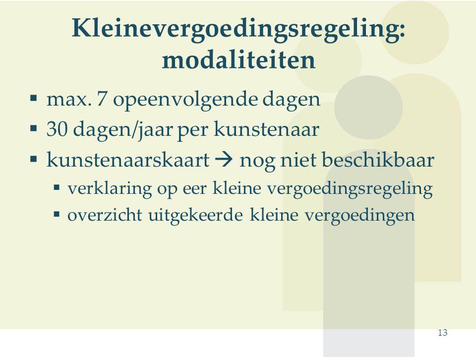 13 Kleinevergoedingsregeling: modaliteiten  max. 7 opeenvolgende dagen  30 dagen/jaar per kunstenaar  kunstenaarskaart  nog niet beschikbaar  ver