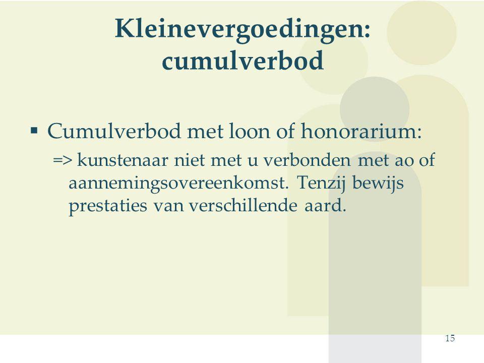 15 Kleinevergoedingen: cumulverbod  Cumulverbod met loon of honorarium: => kunstenaar niet met u verbonden met ao of aannemingsovereenkomst. Tenzij b