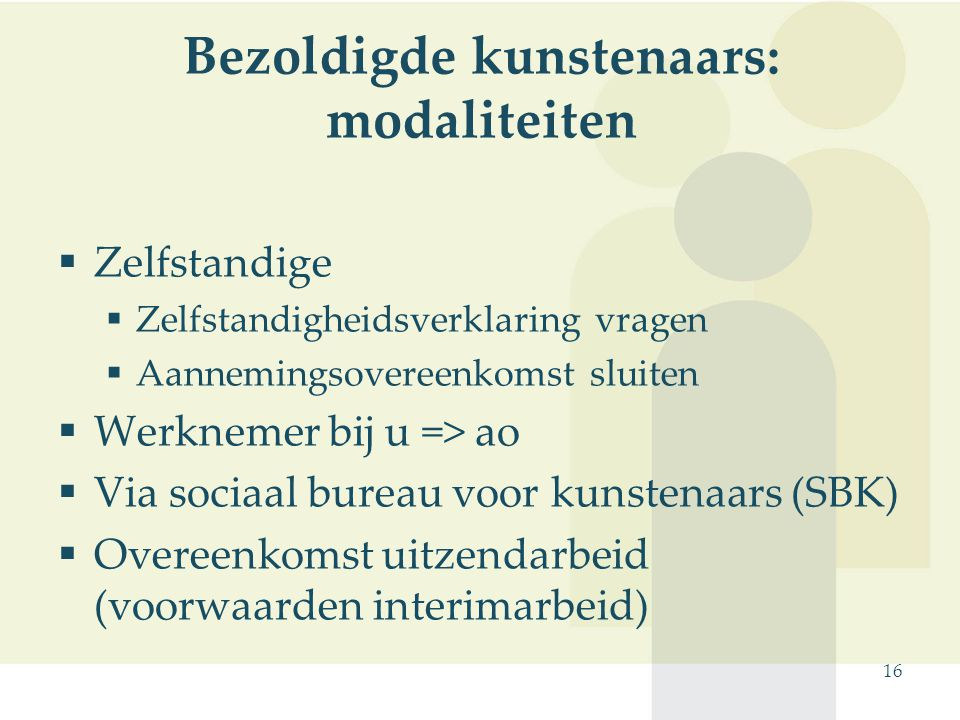 16 Bezoldigde kunstenaars: modaliteiten  Zelfstandige  Zelfstandigheidsverklaring vragen  Aannemingsovereenkomst sluiten  Werknemer bij u => ao 