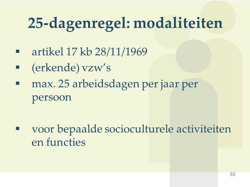 33 25-dagenregel: modaliteiten  artikel 17 kb 28/11/1969  (erkende) vzw's  max. 25 arbeidsdagen per jaar per persoon  voor bepaalde socioculturele