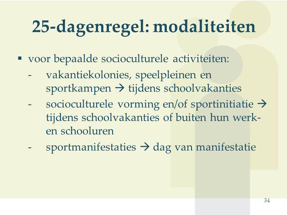 34 25-dagenregel: modaliteiten  voor bepaalde socioculturele activiteiten: -vakantiekolonies, speelpleinen en sportkampen  tijdens schoolvakanties -