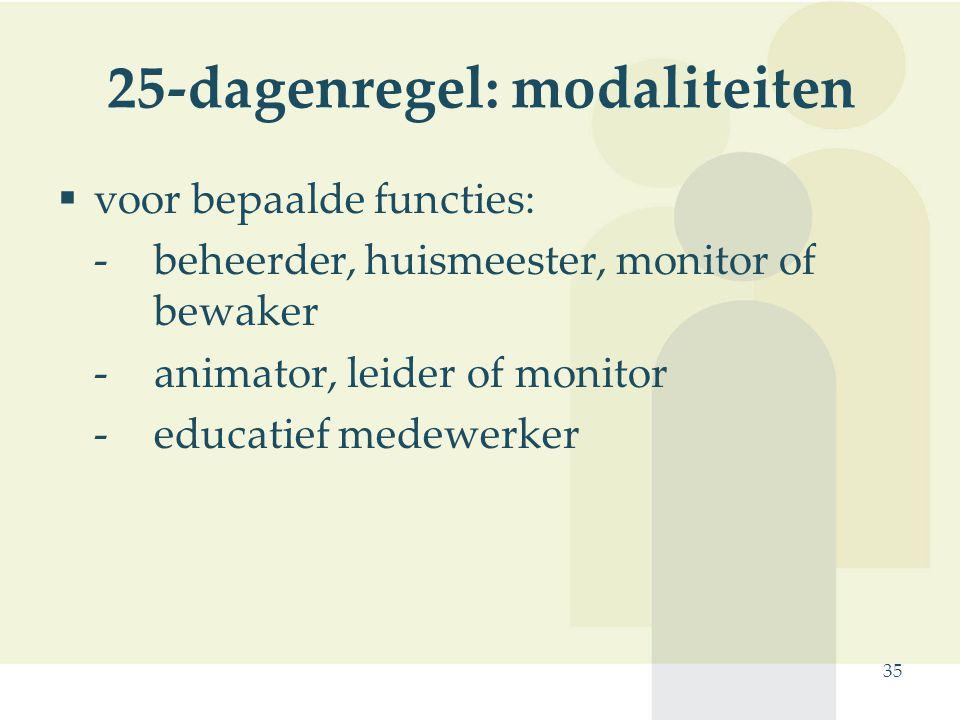 35 25-dagenregel: modaliteiten  voor bepaalde functies: - beheerder, huismeester, monitor of bewaker -animator, leider of monitor -educatief medewerk