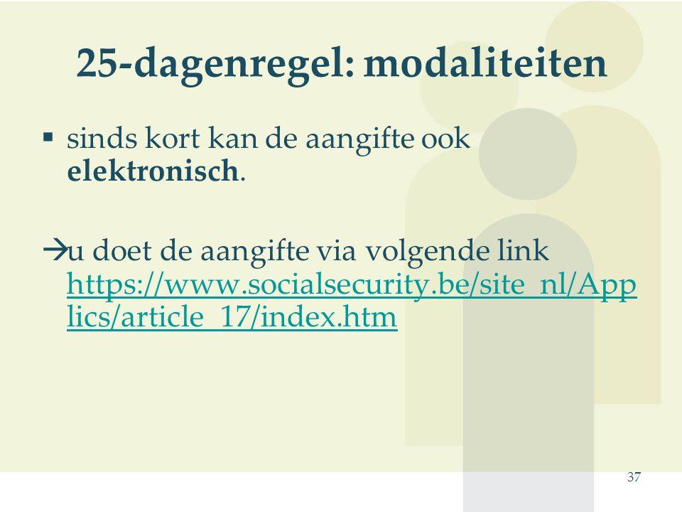 37 25-dagenregel: modaliteiten  sinds kort kan de aangifte ook elektronisch.  u doet de aangifte via volgende link https://www.socialsecurity.be/sit