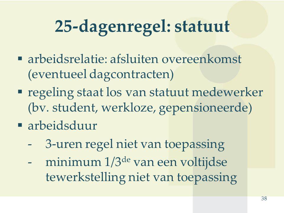 38 25-dagenregel: statuut  arbeidsrelatie: afsluiten overeenkomst (eventueel dagcontracten)  regeling staat los van statuut medewerker (bv. student,