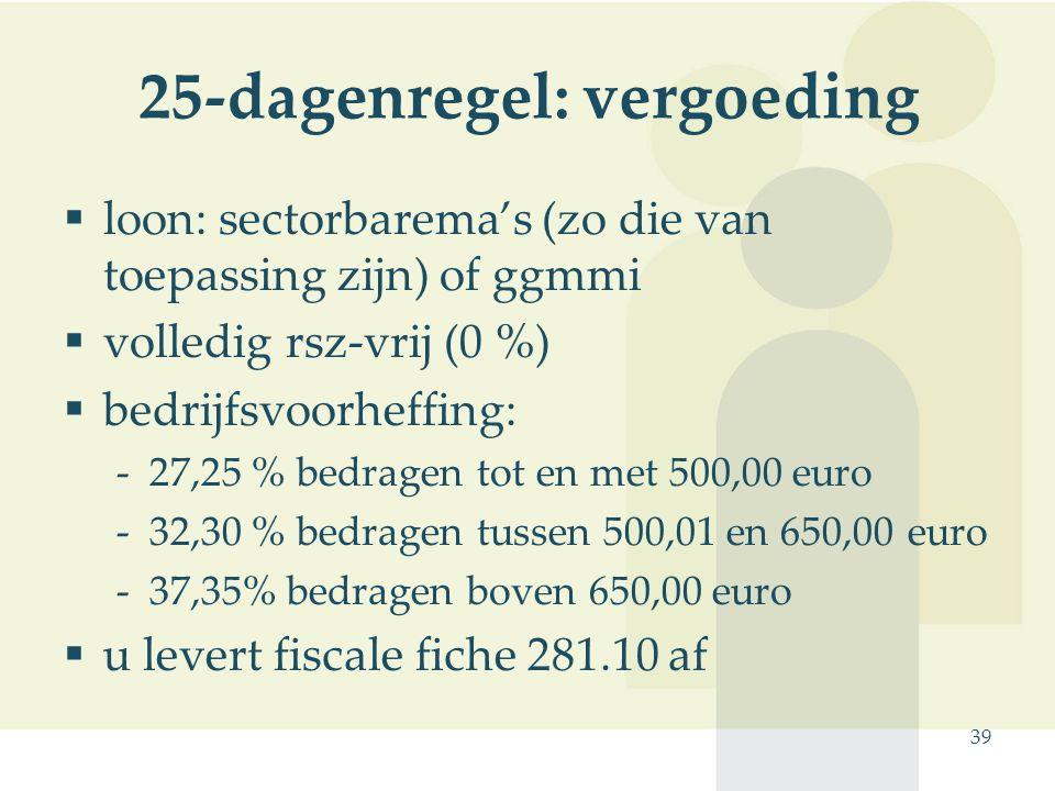 39 25-dagenregel: vergoeding  loon: sectorbarema's (zo die van toepassing zijn) of ggmmi  volledig rsz-vrij (0 %)  bedrijfsvoorheffing: -27,25 % be