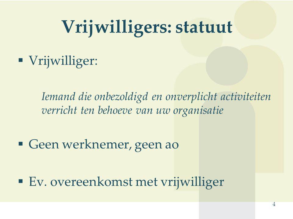 4 Vrijwilligers: statuut  Vrijwilliger: Iemand die onbezoldigd en onverplicht activiteiten verricht ten behoeve van uw organisatie  Geen werknemer,