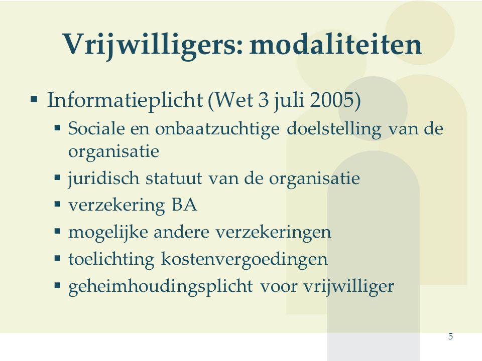 5 Vrijwilligers: modaliteiten  Informatieplicht (Wet 3 juli 2005)  Sociale en onbaatzuchtige doelstelling van de organisatie  juridisch statuut van