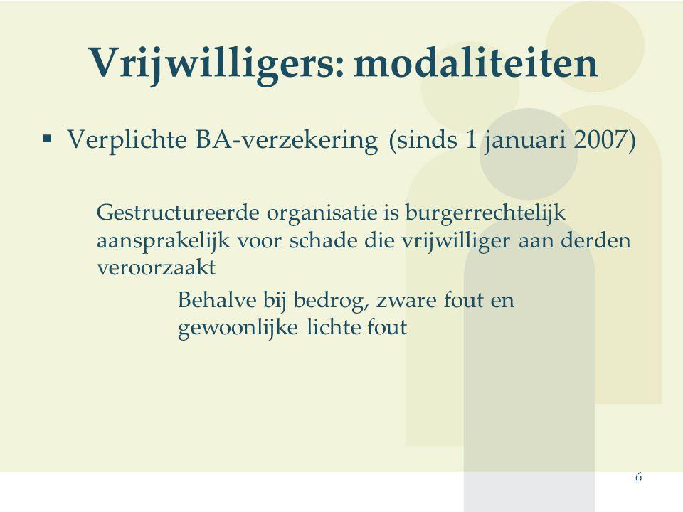 6 Vrijwilligers: modaliteiten  Verplichte BA-verzekering (sinds 1 januari 2007) Gestructureerde organisatie is burgerrechtelijk aansprakelijk voor sc