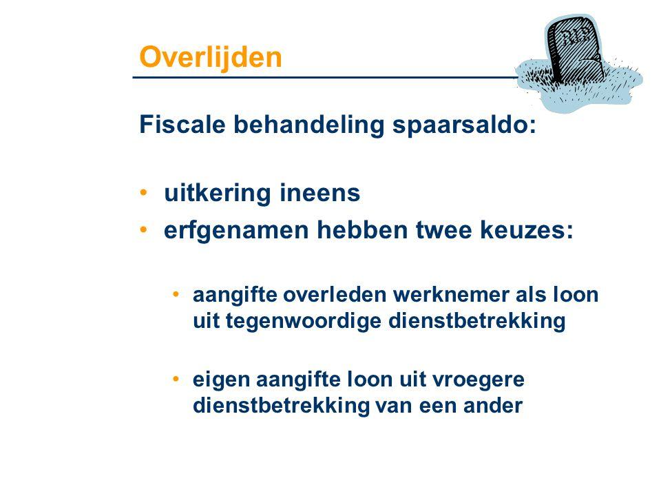 Overlijden Fiscale behandeling spaarsaldo: •uitkering ineens •erfgenamen hebben twee keuzes: •aangifte overleden werknemer als loon uit tegenwoordige