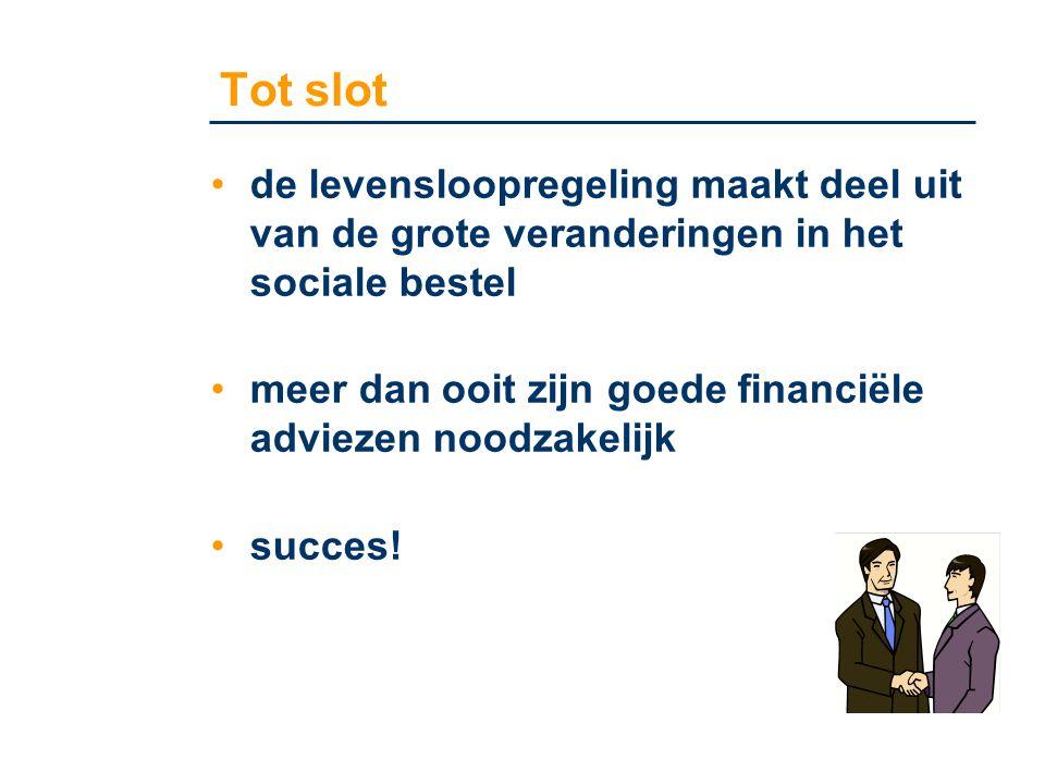 Tot slot •de levensloopregeling maakt deel uit van de grote veranderingen in het sociale bestel •meer dan ooit zijn goede financiële adviezen noodzake