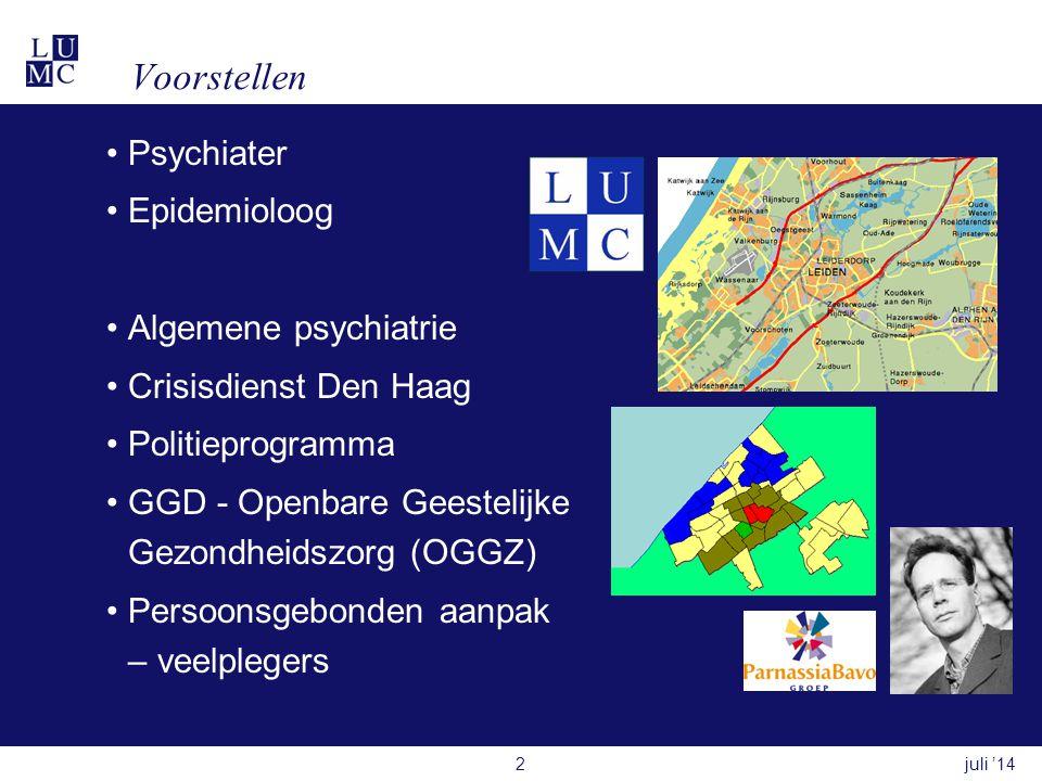 Voorstellen •Psychiater •Epidemioloog •Algemene psychiatrie •Crisisdienst Den Haag •Politieprogramma •GGD - Openbare Geestelijke Gezondheidszorg (OGGZ) •Persoonsgebonden aanpak – veelplegers juli '142