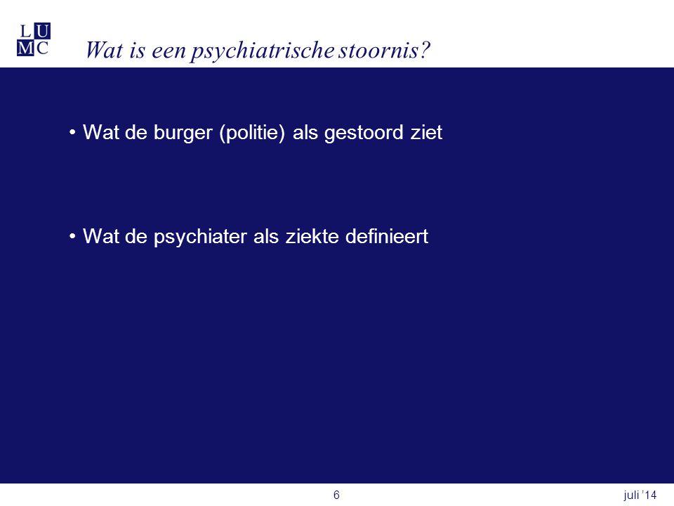 Wat is een psychiatrische stoornis? •Wat de burger (politie) als gestoord ziet •Wat de psychiater als ziekte definieert juli '146